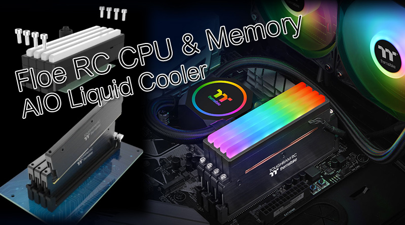 Thermaltake เปิดตัวชุดน้ำสำเร็จรูป Floe RC 240/360 CPU & Memory AIO Liquid Cooler ตัวแรกของโลก